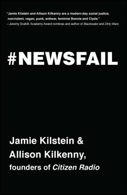 Newsfail: Climate Change, Feminism, Gun Control, and Other Fun Stuff We Talk about Because Nobody Else Will by Allison Kilkenny, Jamie Kilstein