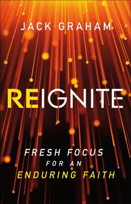Reignite: Fresh Focus for an Enduring Faith by Jack Graham