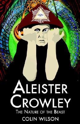 Aleister Crowley: The Nature of the Beast by Colin Wilson