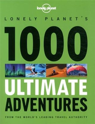 Lonely Planet's 1000 Ultimate Adventures by Alastair Humphreys, Steve Waters, Lucy Burningham, Luke Waterson, Brett Atkinson, Greg Benchwick, Joe Bindloss, Philip Tang, Kate Armstrong, Matt Swaine