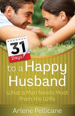 31 Days to a Happy Husband: What a Man Needs Most from His Wife by Arlene Pellicane
