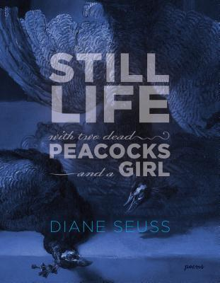 Still Life with Two Dead Peacocks and a Girl by Diane Seuss