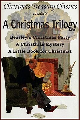 A Christmas Trilogy: Beasley's Christmas Story, a Little Book for Christmas, a Christmas Mystery by Booth Tarkington, William John Locke, Cyrus Townsend Brady