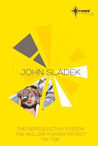 John Sladek SF Gateway Omnibus: The Reproductive System, The Muller-Fokker Effect, Tik-Tok by John Sladek