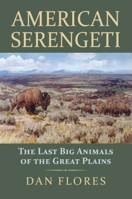 American Serengeti: The Last Big Animals of the Great Plains by Dan Flores