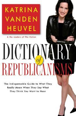 Dictionary of Republicanisms: The Indispensable Guide to What They Really Mean When They Say What They Think You Want to Hear by Katrina Vanden Heuvel