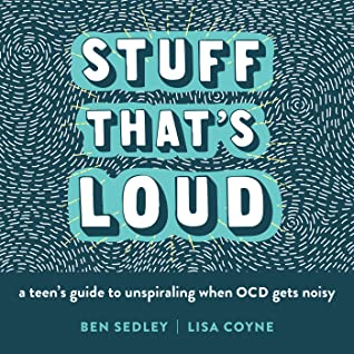 Stuff That's Loud: A Teen's Guide to Unspiraling When OCD Gets Noisy by Ben Sedley, Lisa Coyne
