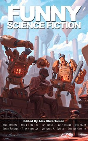 Funny Science Fiction by Tim Pratt, Lavie Tidhar, Flavio Greco Paglia, Alex Shvartsman, Sarah Pinsker, Mike Resnick, Ken Liu, Cat Rambo, Shaenon Garrity, Lawrence M. Schoen