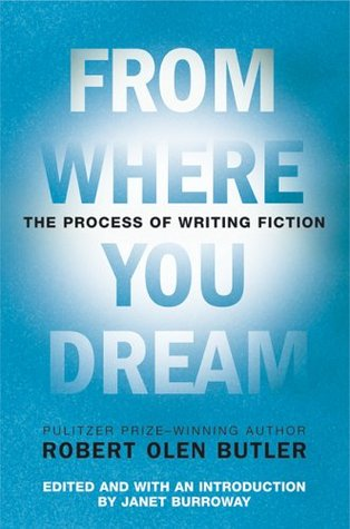 From Where You Dream: The Process of Writing Fiction by Janet Burroway, Robert Olen Butler