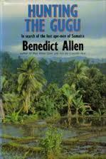 Hunting the Gugu: In Search of the Lost Ape-Men of Sumatra by Benedict Allen