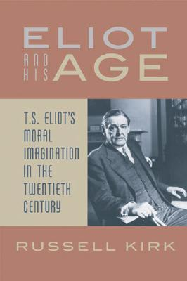 Eliot and His Age: T. S. Eliot's Moral Imagination in the Twentieth Century by Benjamin G. Lockerd, Russell Kirk, T.S. Eliot