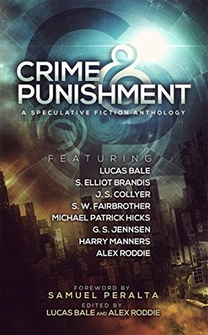 Crime and Punishment: A Speculative Fiction Anthology by J.S. Collyer, S. Elliot Brandis, Alex Roddie, Harry Manners, Samuel Peralta, S.W. Fairbrother, Michael Patrick Hicks, G.S. Jennsen, Lucas Bale