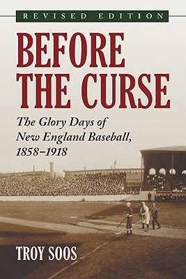 Before the Curse: The Glory Days of New England Baseball, 1858-1918, Rev. Ed. by Troy Soos