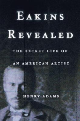 Eakins Revealed: The Secret Life of an American Artist by Henry Adams