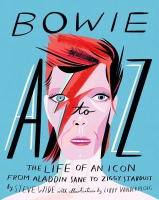 Bowie A to Z: The Life of an Icon: From Aladdin Sane to Ziggy Stardust by Libby VanderPloeg, Steve Wide