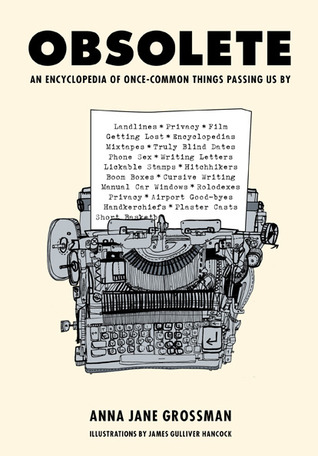 Obsolete: An Encyclopedia of Once-Common Things Passing Us By by Anna Jane Grossman, James Gulliver Hancock