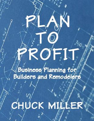 Plan to Profit: Business Planning for Builders and Remodelers by Chuck Miller