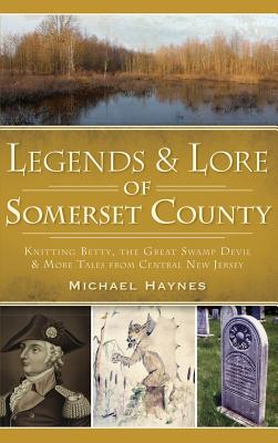Legends & Lore of Somerset County: Knitting Betty, the Great Swamp Devil & More Tales from Central New Jersey by Michael Haynes