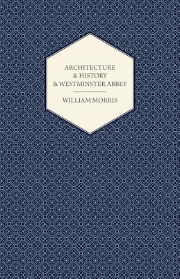 Architecture and History and Westminster Abbey by William Morris
