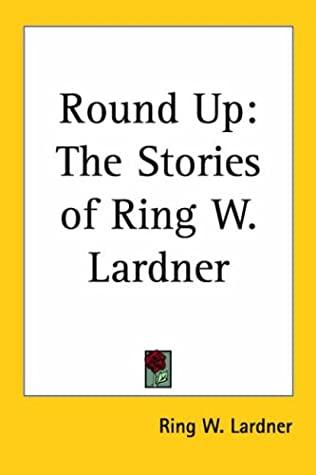 Round Up: The Stories of Ring W. Lardner by Ring Lardner
