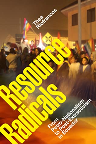 Resource Radicals: From Petro-Nationalism to Post-Extractivism in Ecuador by Thea Riofrancos