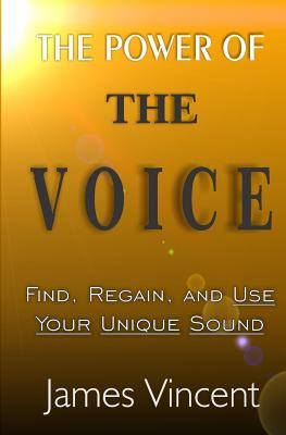 The Power of The Voice: Find, Regain, and Use Your Unique Sound by James Vincent