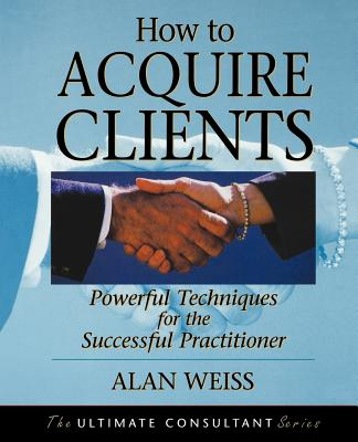 How to Acquire Clients: Powerful Techniques for the Successful Practitioner by Alan Weiss