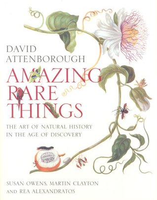 Amazing Rare Things: The Art of Natural History in the Age of Discovery by David Attenborough, Susan Owens
