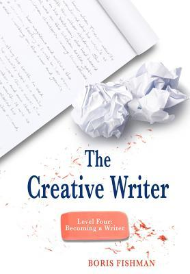 The Creative Writer, Level Four: Becoming A Writer by Boris Fishman