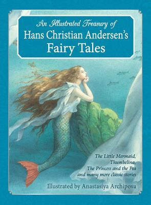 An Illustrated Treasury of Hans Christian Andersen's Fairy Tales: The Little Mermaid, Thumbelina, the Princess and the Pea and Many More Classic Stories by Hans Christian Andersen, Anastasiya Archipova