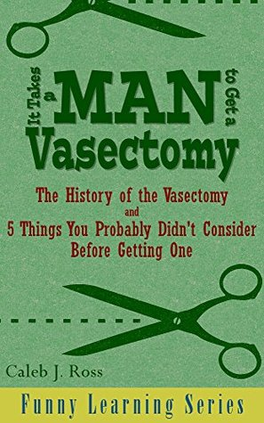 It Takes a Man to Get a Vasectomy: The History of the Vasectomy and 5 Things You Probably Didn't Consider Before Getting One (Funny Learning Series Book 2) by Caleb J. Ross