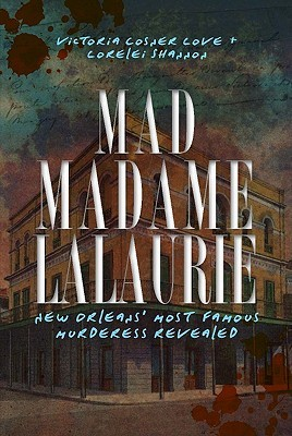 Mad Madame LaLaurie: New Orleans' Most Famous Murderess Revealed by Lorelei Shannon, Victoria Cosner, Victoria Cosner Love
