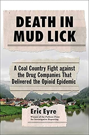 Death in Mud Lick: A Coal Country Fight against the Drug Companies That Delivered the Opioid Epidemic by Eric Eyre