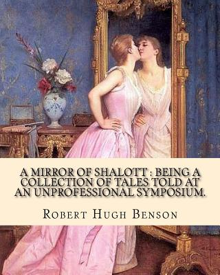 A mirror of Shalott: being a collection of tales told at an unprofessional symposium. By: Robert Hugh Benson: A MIRROR OF SHALOTT is Robert by Robert Hugh Benson