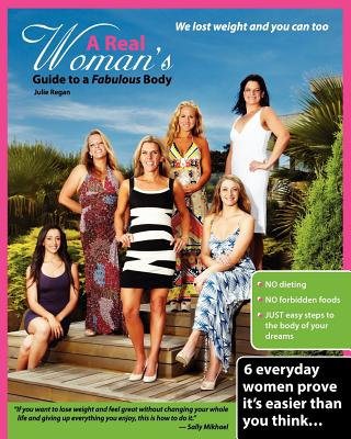 A Real Woman's Guide to a Fabulous Body: We lost weight and you can too by Julie Regan