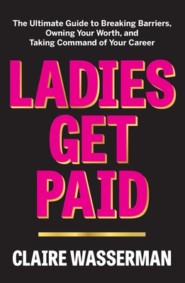 Ladies Get Paid: The Ultimate Guide to Breaking Barriers, Owning Your Worth, and Taking Command of Your Career by Claire Wasserman