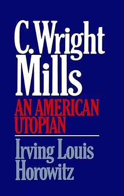 C Wright Mills an American Utopia by Alexandra Horowitz, Irving Louis Horowitz
