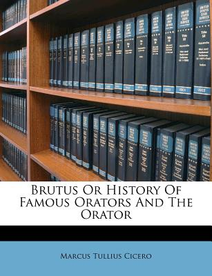 Brutus or History of Famous Orators and the Orator by Marcus Tullius Cicero
