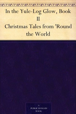 In the Yule-Log Glow, Book II Christmas Tales from 'Round the World by Harrison S. Morris