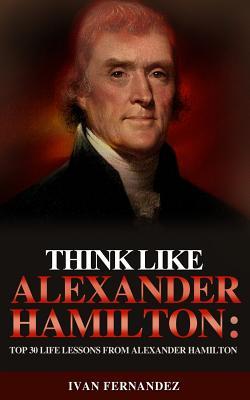 Think Like Alexander Hamilton: Top 30 Life Lessons from Alexander Hamilton by Ivan Fernandez