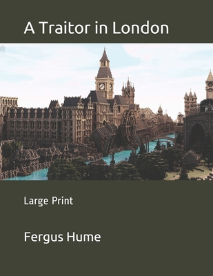 A Traitor in London: Large Print by Fergus Hume