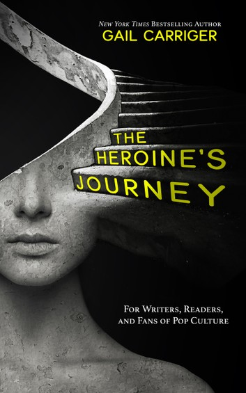 The Heroine's Journey: For Writers, Readers, and Fans of Pop Culture by Gail Carriger