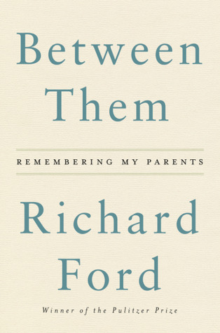 Between Them: Remembering My Parents by Richard Ford