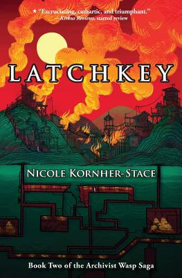 Latchkey: Book Two of the Archivist Wasp Saga by Nicole Kornher-Stace