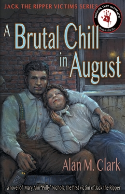 A Brutal Chill in August: A Novel of Polly Nichols, the First Victim of Jack the Ripper by Alan M. Clark