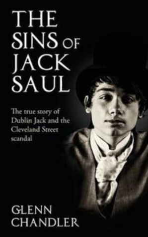 The Sins of Jack Saul: The True Story of Dublin Jack and the Cleveland Street Scandal by Glenn Chandler