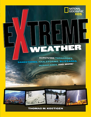 Extreme Weather: Surviving Tornadoes, Sandstorms, Hailstorms, Blizzards, Hurricanes, and More! by Thomas M. Kostigen