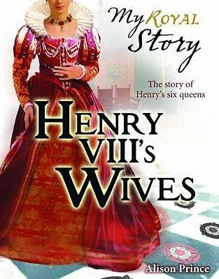 Henry VIII's Wives: The Story of Henry's six queens by Alison Prince