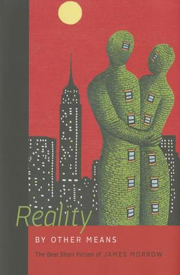 Reality by Other Means: The Best Short Fiction of James Morrow by James Morrow