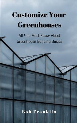 Customize Your Greenhouses: All You Must Know About Greenhouse Building Basics by Bob Franklin